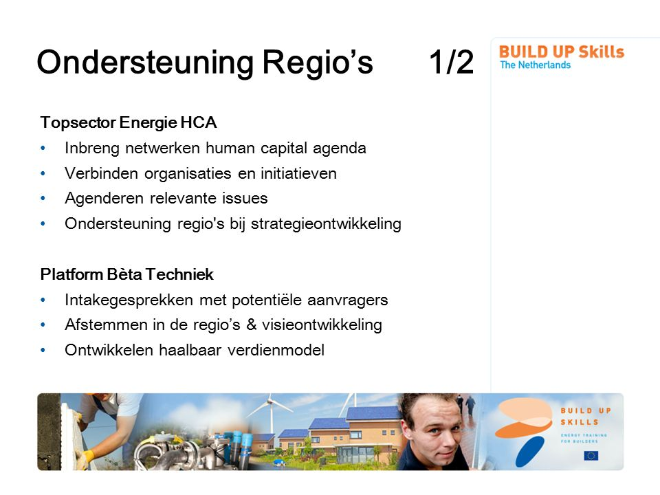 Ondersteuning Regio's 1/2 Topsector Energie HCA Inbreng netwerken human capital agenda Verbinden organisaties en initiatieven Agenderen relevante issues Ondersteuning regio s bij strategieontwikkeling Platform Bèta Techniek Intakegesprekken met potentiële aanvragers Afstemmen in de regio's & visieontwikkeling Ontwikkelen haalbaar verdienmodel