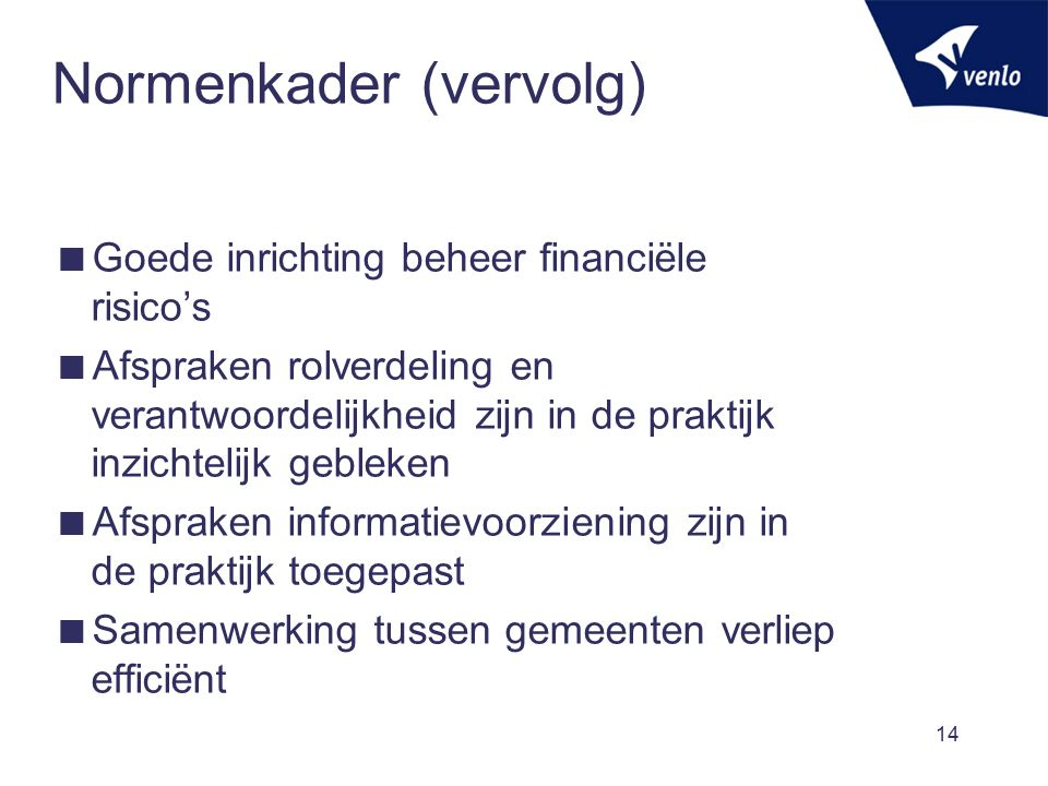 Normenkader (vervolg)  Goede inrichting beheer financiële risico's  Afspraken rolverdeling en verantwoordelijkheid zijn in de praktijk inzichtelijk gebleken  Afspraken informatievoorziening zijn in de praktijk toegepast  Samenwerking tussen gemeenten verliep efficiënt 14