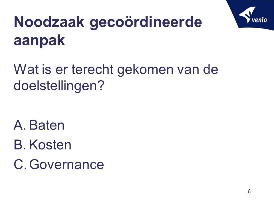 Noodzaak gecoördineerde aanpak Wat is er terecht gekomen van de doelstellingen? A.Baten B.Kosten C.Governance 6