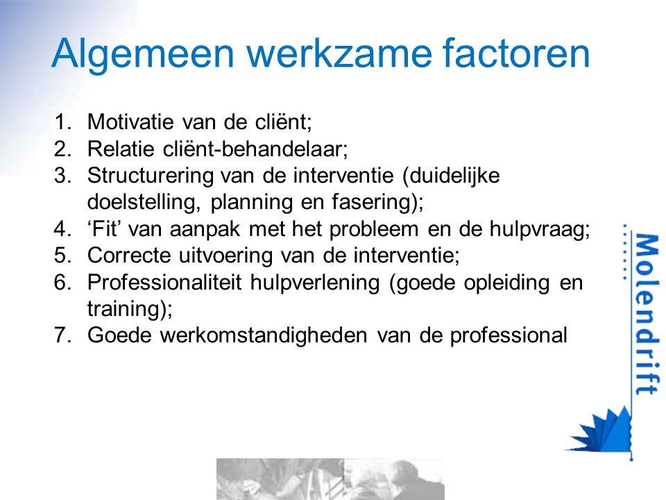 Algemeen werkzame factoren 1.Motivatie van de cliënt; 2.Relatie cliënt-behandelaar; 3.Structurering van de interventie (duidelijke doelstelling, planning en fasering); 4.'Fit' van aanpak met het probleem en de hulpvraag; 5.Correcte uitvoering van de interventie; 6.Professionaliteit hulpverlening (goede opleiding en training); 7.Goede werkomstandigheden van de professional