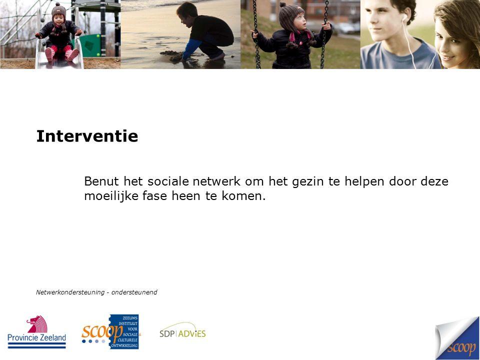 Interventie Benut het sociale netwerk om het gezin te helpen door deze moeilijke fase heen te komen. Netwerkondersteuning - ondersteunend