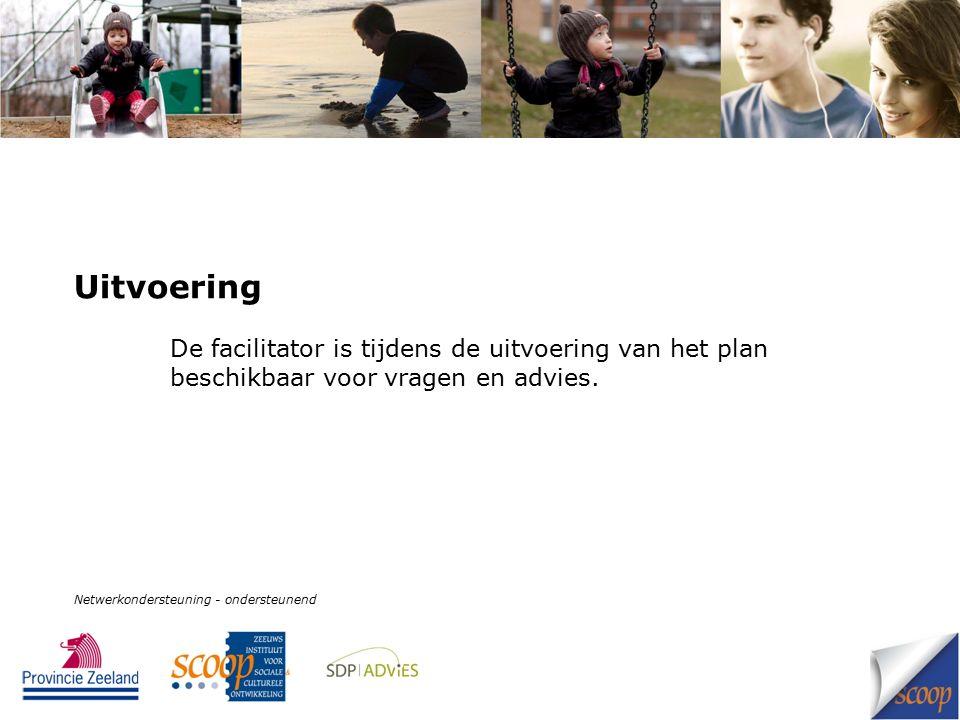 Uitvoering De facilitator is tijdens de uitvoering van het plan beschikbaar voor vragen en advies. Netwerkondersteuning - ondersteunend