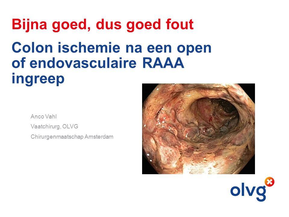 Bijna goed, dus goed fout Colon ischemie na een open of endovasculaire RAAA ingreep Anco Vahl Vaatchirurg, OLVG Chirurgenmaatschap Amsterdam