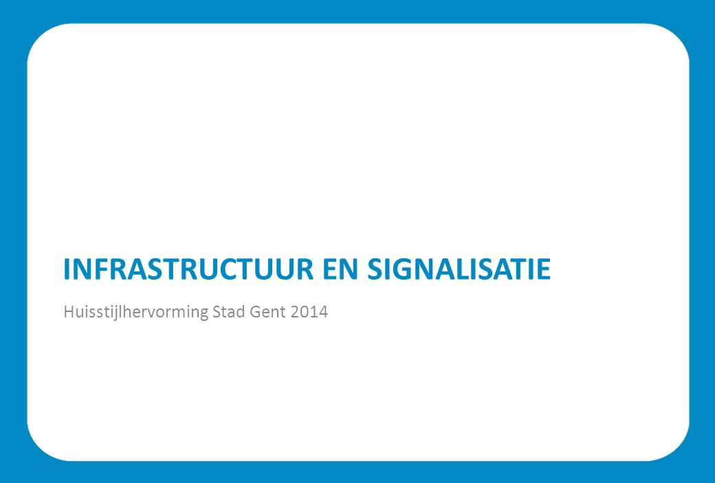 INFRASTRUCTUUR EN SIGNALISATIE Huisstijlhervorming Stad Gent 2014