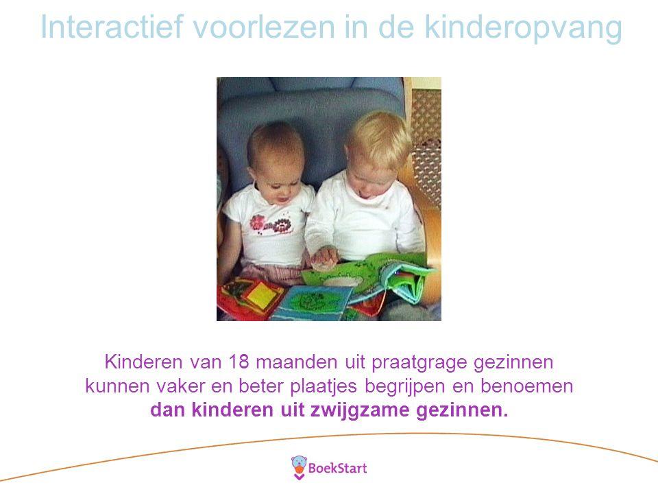 Interactief voorlezen in de kinderopvang Kinderen van 18 maanden uit praatgrage gezinnen kunnen vaker en beter plaatjes begrijpen en benoemen dan kinderen uit zwijgzame gezinnen.