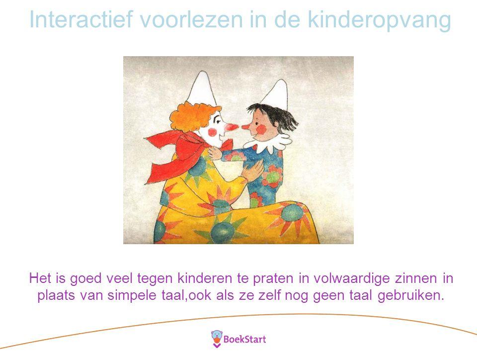 Interactief voorlezen in de kinderopvang Het is goed veel tegen kinderen te praten in volwaardige zinnen in plaats van simpele taal,ook als ze zelf nog geen taal gebruiken.