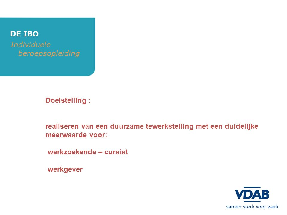 DE IBO Individuele beroepsopleiding Voor welke werkgevers : alle ondernemingen VZW's administratieve overheden die niet behoren tot de wetgevende of rechterlijke macht b.v.