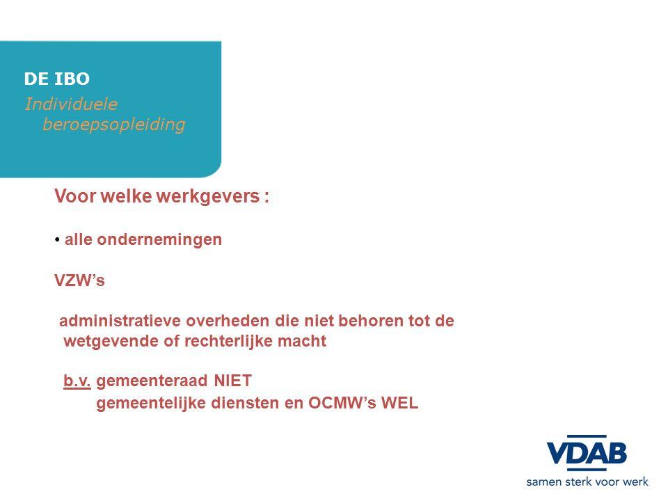 DE IBO Individuele beroepsopleiding Voor welke werkgevers : alle ondernemingen VZW's administratieve overheden die niet behoren tot de wetgevende of r