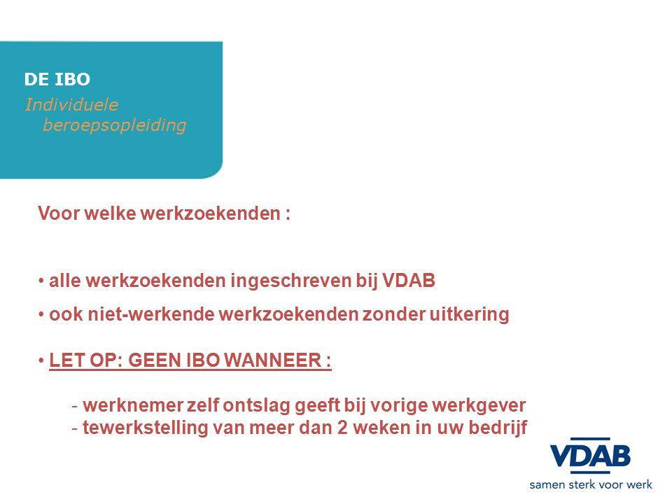 DE IBO Individuele beroepsopleiding Principes : VDAB betaalt premie aan cursist (mag gecumuleerd worden met vervangingsinkomen) duurtijd IBO: 1 maand tot maximum 6 maanden productiviteitspremie + facturatie werkgever is progressief (75% tot 100%) werkgever betaalt vervoerskosten (via VDAB) werkgever verzekert de cursist (AO + BA) stopzetting IBO steeds in overleg (werkgever – cursist – VDAB) na IBO: tewerkstelling in bedrijf met contract onbepaalde duur