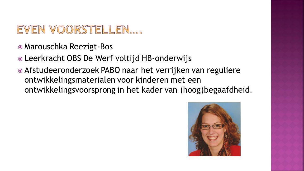  Marouschka Reezigt-Bos  Leerkracht OBS De Werf voltijd HB-onderwijs  Afstudeeronderzoek PABO naar het verrijken van reguliere ontwikkelingsmaterialen voor kinderen met een ontwikkelingsvoorsprong in het kader van (hoog)begaafdheid.