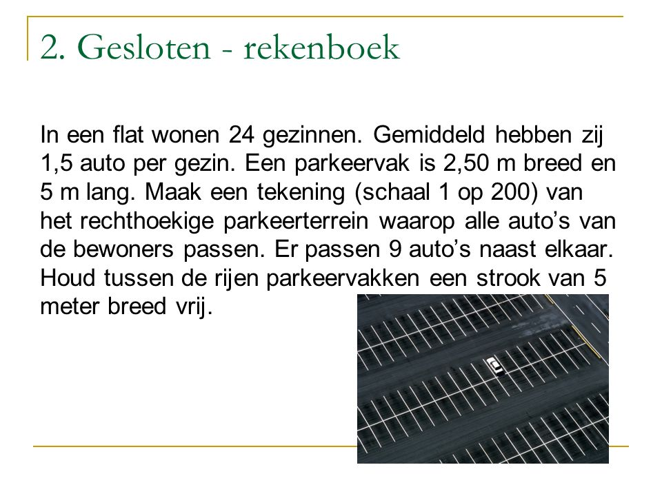 2. Gesloten - rekenboek In een flat wonen 24 gezinnen. Gemiddeld hebben zij 1,5 auto per gezin. Een parkeervak is 2,50 m breed en 5 m lang. Maak een t
