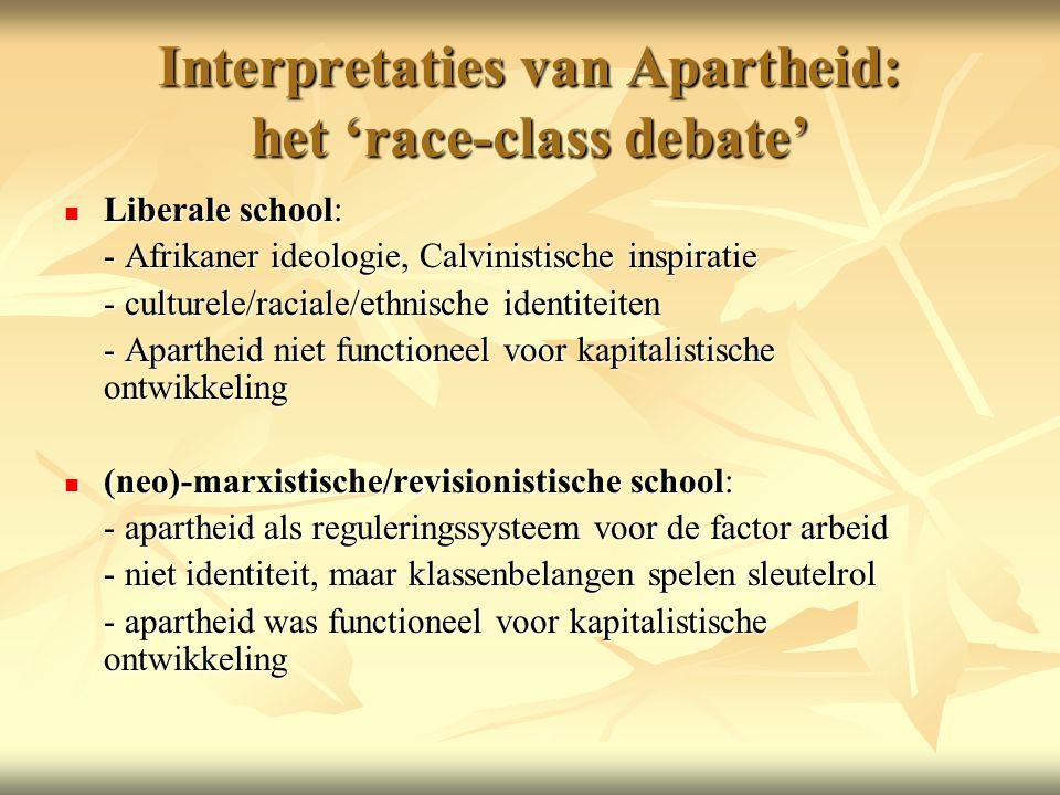 Interpretaties van Apartheid: het 'race-class debate' Liberale school: Liberale school: - Afrikaner ideologie, Calvinistische inspiratie - culturele/raciale/ethnische identiteiten - Apartheid niet functioneel voor kapitalistische ontwikkeling (neo)-marxistische/revisionistische school: (neo)-marxistische/revisionistische school: - apartheid als reguleringssysteem voor de factor arbeid - niet identiteit, maar klassenbelangen spelen sleutelrol - apartheid was functioneel voor kapitalistische ontwikkeling