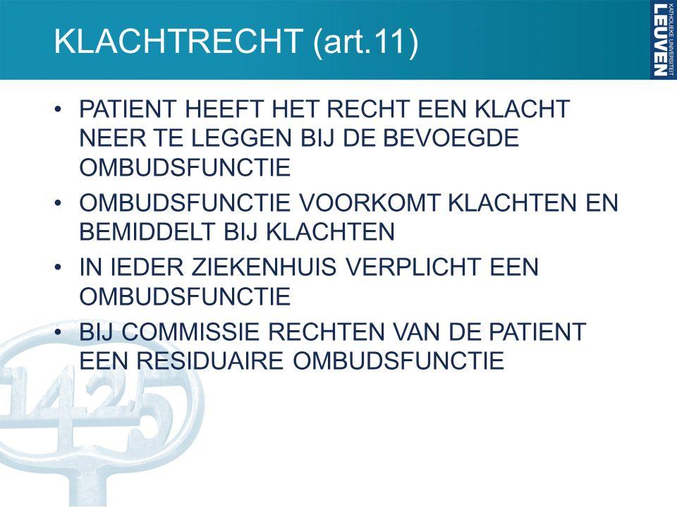 KLACHTRECHT (art.11) PATIENT HEEFT HET RECHT EEN KLACHT NEER TE LEGGEN BIJ DE BEVOEGDE OMBUDSFUNCTIE OMBUDSFUNCTIE VOORKOMT KLACHTEN EN BEMIDDELT BIJ KLACHTEN IN IEDER ZIEKENHUIS VERPLICHT EEN OMBUDSFUNCTIE BIJ COMMISSIE RECHTEN VAN DE PATIENT EEN RESIDUAIRE OMBUDSFUNCTIE