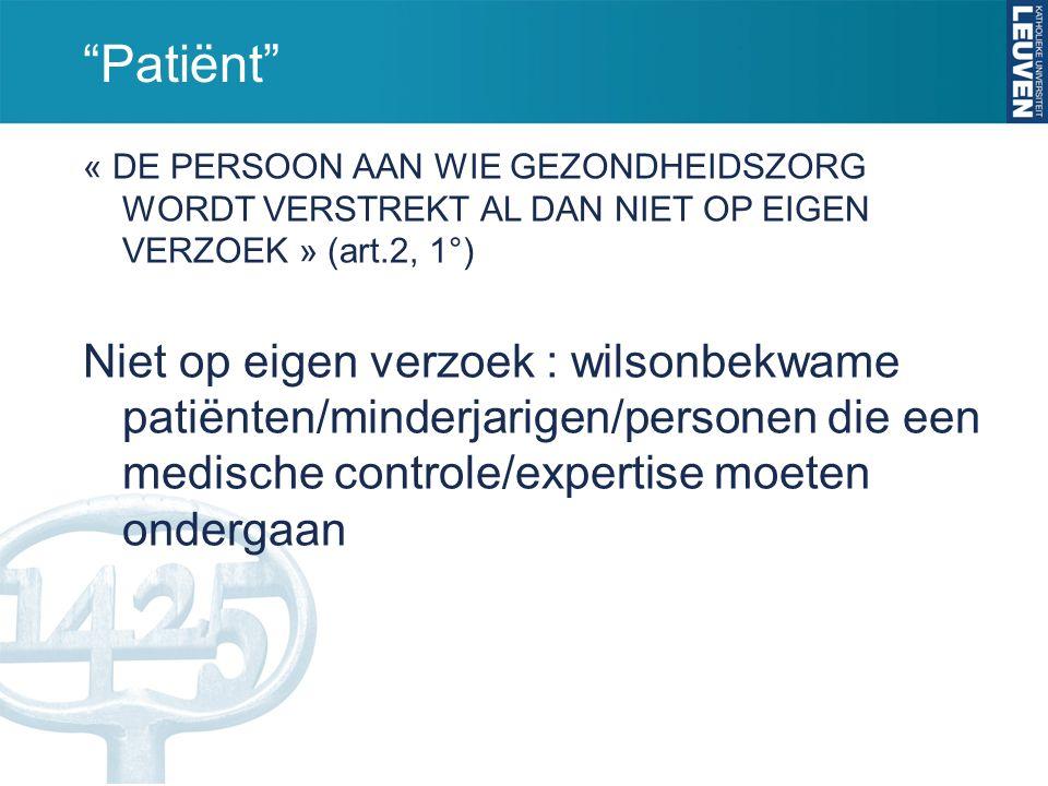 Patiënt « DE PERSOON AAN WIE GEZONDHEIDSZORG WORDT VERSTREKT AL DAN NIET OP EIGEN VERZOEK » (art.2, 1°) Niet op eigen verzoek : wilsonbekwame patiënten/minderjarigen/personen die een medische controle/expertise moeten ondergaan