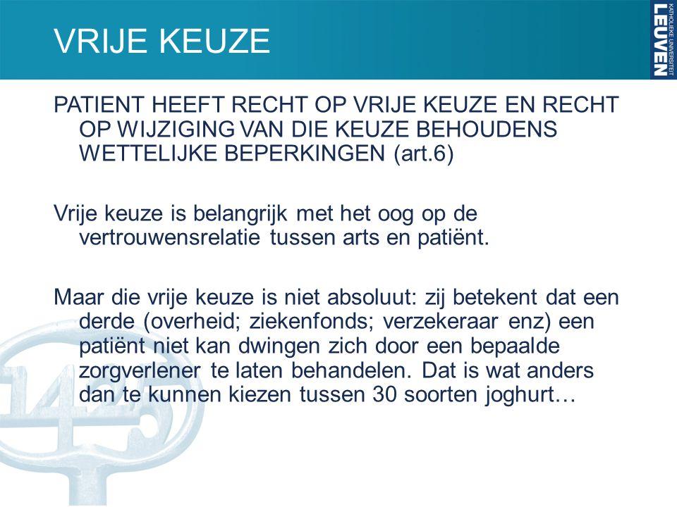 VRIJE KEUZE PATIENT HEEFT RECHT OP VRIJE KEUZE EN RECHT OP WIJZIGING VAN DIE KEUZE BEHOUDENS WETTELIJKE BEPERKINGEN (art.6) Vrije keuze is belangrijk met het oog op de vertrouwensrelatie tussen arts en patiënt.