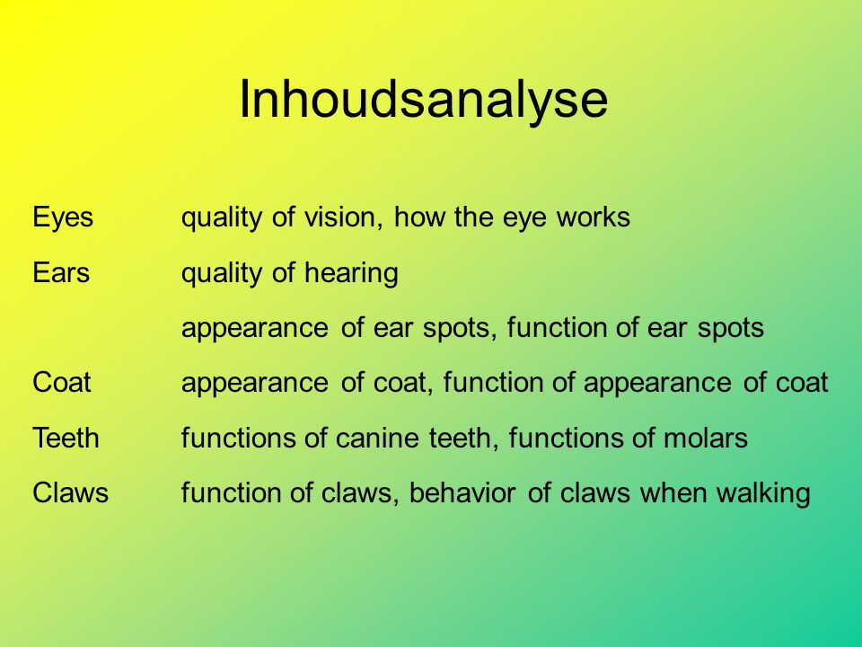 Inhoudsanalyse Eyesquality of vision, how the eye works Earsquality of hearing appearance of ear spots, function of ear spots Coatappearance of coat, function of appearance of coat Teethfunctions of canine teeth, functions of molars Clawsfunction of claws, behavior of claws when walking