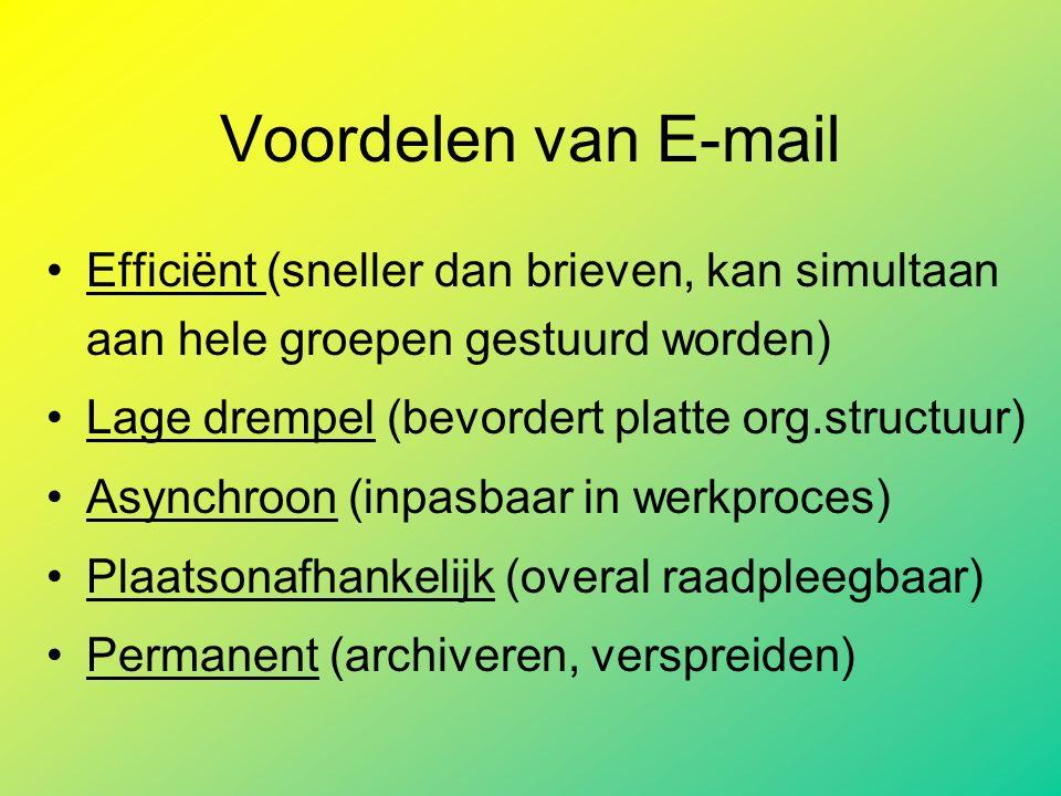 Voordelen van E-mail Efficiënt (sneller dan brieven, kan simultaan aan hele groepen gestuurd worden) Lage drempel (bevordert platte org.structuur) Asynchroon (inpasbaar in werkproces) Plaatsonafhankelijk (overal raadpleegbaar) Permanent (archiveren, verspreiden)