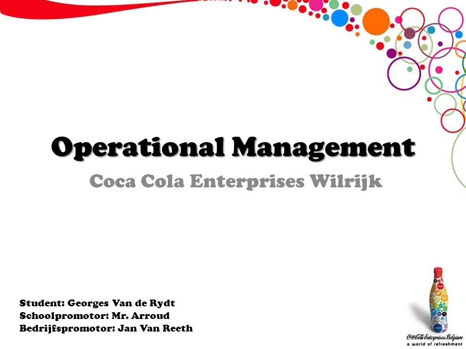 Operational Management Coca Cola Enterprises Wilrijk Student: Georges Van de Rydt Schoolpromotor: Mr. Arroud Bedrijfspromotor: Jan Van Reeth