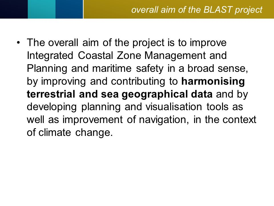 overall aim of the BLAST project The overall aim of the project is to improve Integrated Coastal Zone Management and Planning and maritime safety in a broad sense, by improving and contributing to harmonising terrestrial and sea geographical data and by developing planning and visualisation tools as well as improvement of navigation, in the context of climate change.