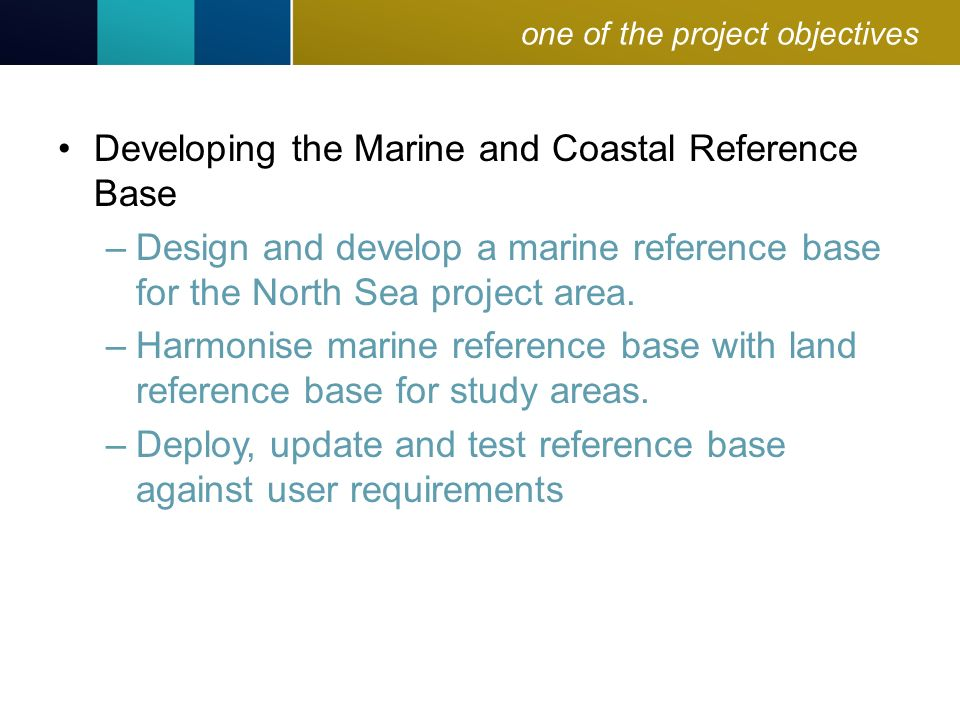 one of the project objectives Developing the Marine and Coastal Reference Base –Design and develop a marine reference base for the North Sea project area.