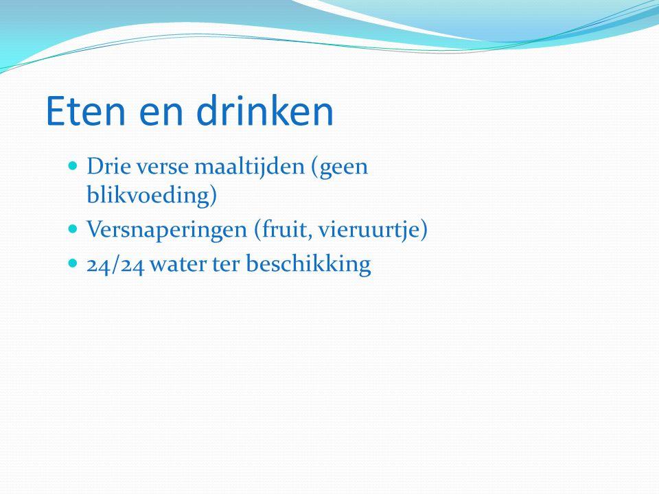 Eten en drinken Drie verse maaltijden (geen blikvoeding) Versnaperingen (fruit, vieruurtje) 24/24 water ter beschikking