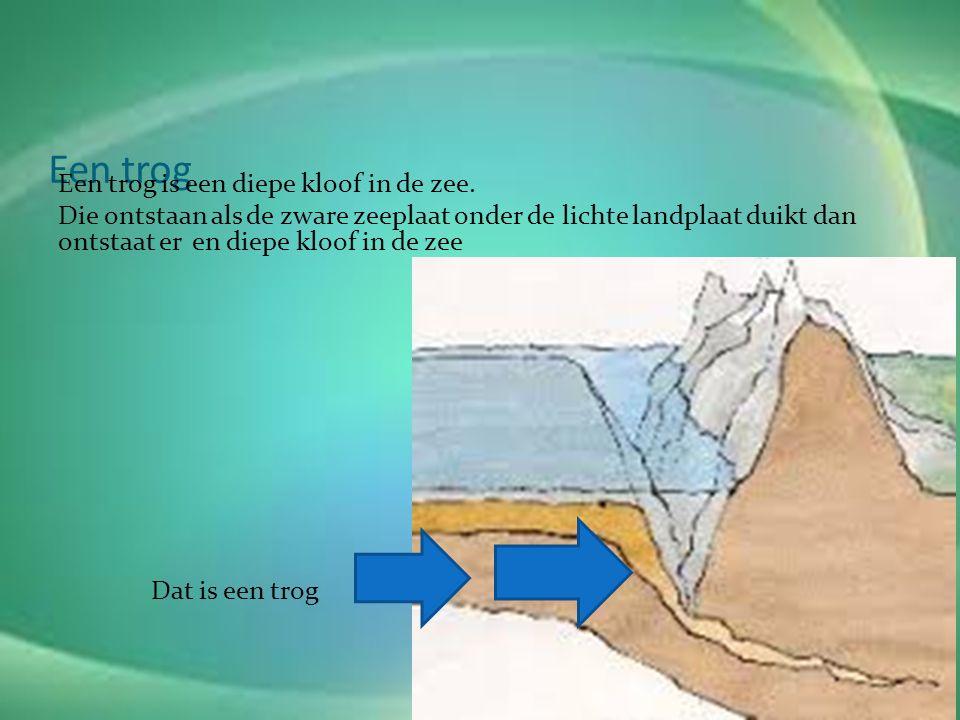 Een trog Een trog is een diepe kloof in de zee.