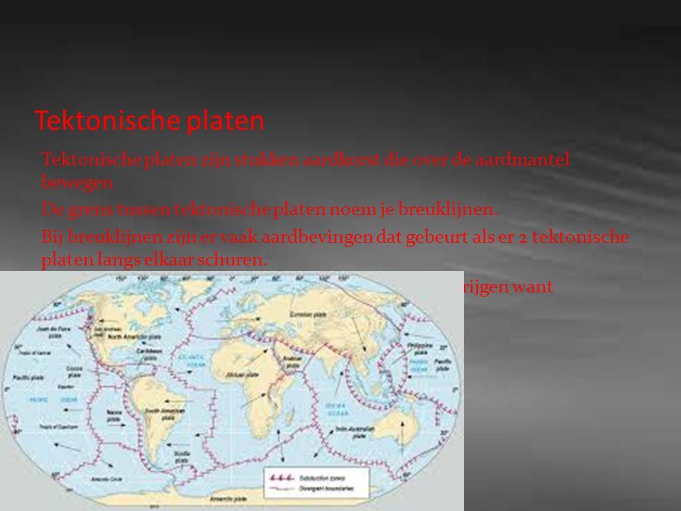 Tektonische platen Tektonische platen zijn stukken aardkorst die over de aardmantel bewegen De grens tussen tektonische platen noem je breuklijnen.