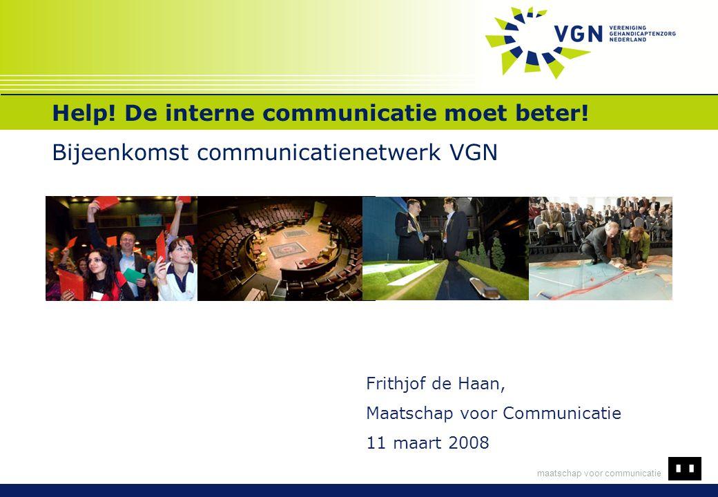 maatschap voor communicatie Help! De interne communicatie moet beter! Bijeenkomst communicatienetwerk VGN Frithjof de Haan, Maatschap voor Communicati
