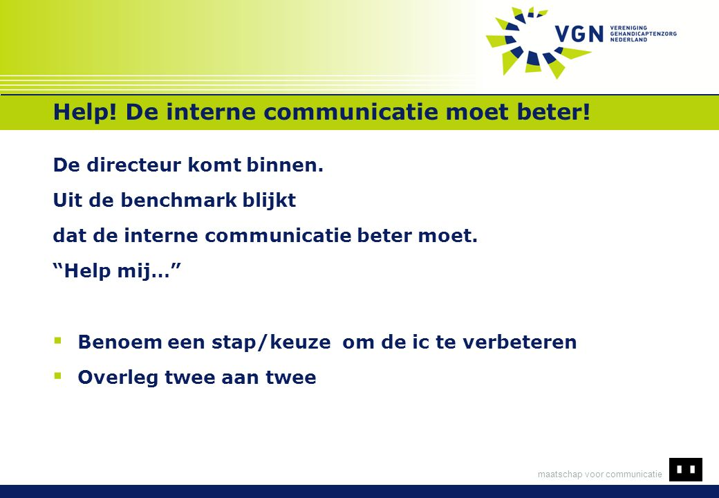 maatschap voor communicatie Help! De interne communicatie moet beter! De directeur komt binnen. Uit de benchmark blijkt dat de interne communicatie be