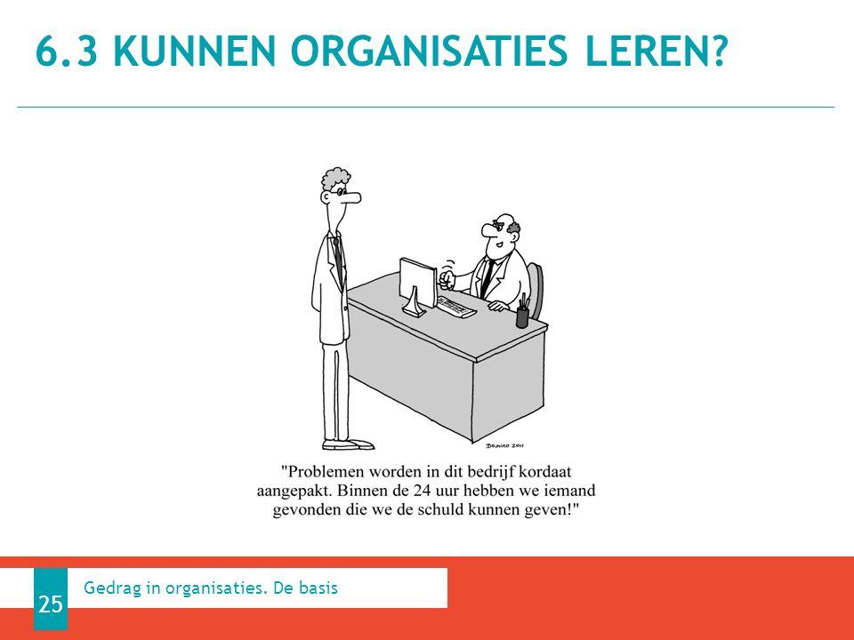 6.3 KUNNEN ORGANISATIES LEREN 25 Gedrag in organisaties. De basis
