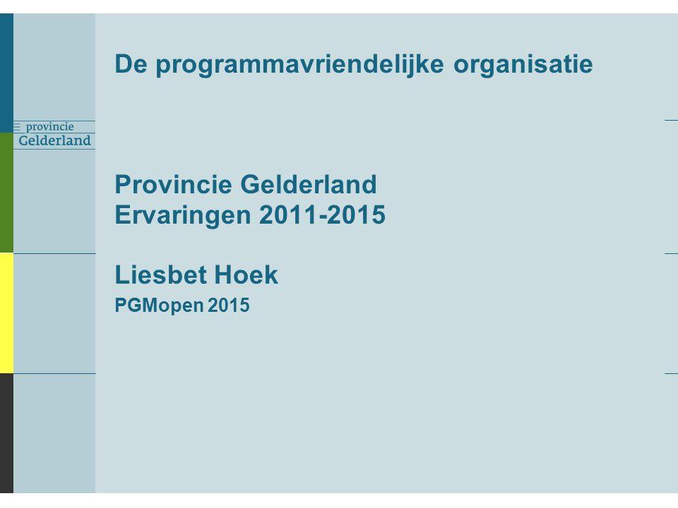 De programmavriendelijke organisatie Provincie Gelderland Ervaringen 2011-2015 Liesbet Hoek PGMopen 2015