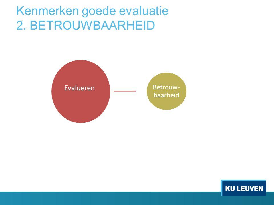 Kenmerken goede evaluatie 2. BETROUWBAARHEID Evalueren Betrouw- baarheid Evalueren