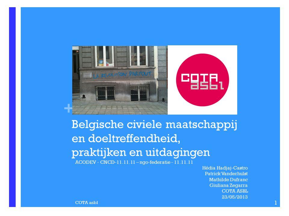 + Belgische civiele maatschappij en doeltreffendheid, praktijken en uitdagingen ACODEV - CNCD-11.11.11 – ngo-federatie - 11.11.11 Hédia Hadjaj-Castro Patrick Vanderhulst Mathilde Dufranc Giuliana Zegarra COTA ASBL 23/05/2013 COTA asbl 1