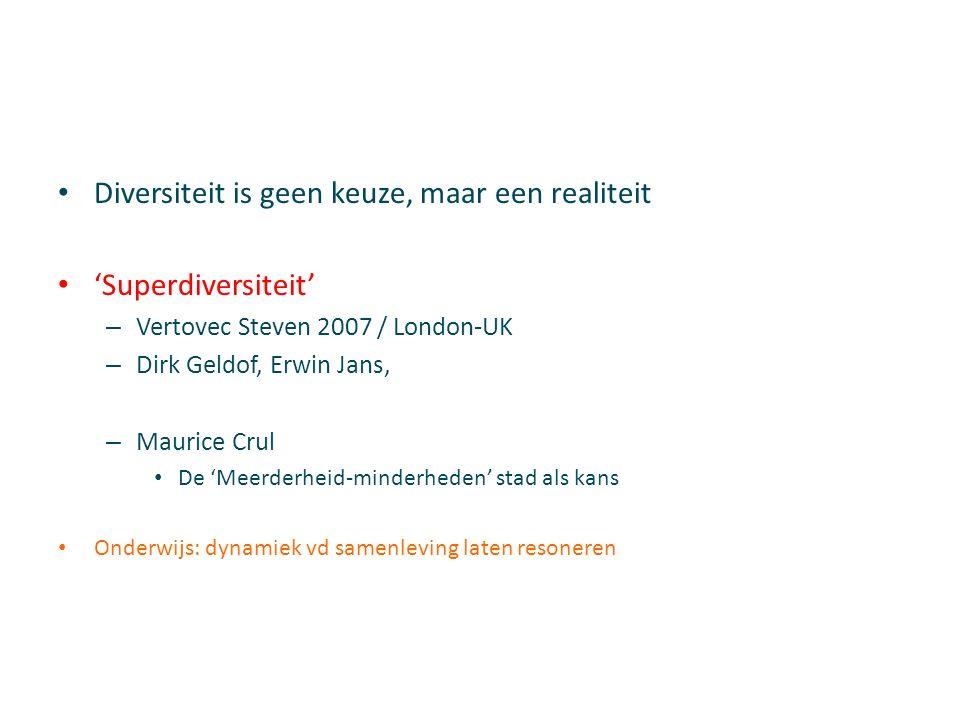 Diversiteit is geen keuze, maar een realiteit 'Superdiversiteit' – Vertovec Steven 2007 / London-UK – Dirk Geldof, Erwin Jans, – Maurice Crul De 'Meerderheid-minderheden' stad als kans Onderwijs: dynamiek vd samenleving laten resoneren
