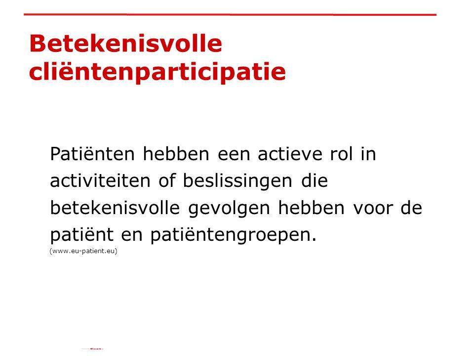 Betekenisvolle cliëntenparticipatie Patiënten hebben een actieve rol in activiteiten of beslissingen die betekenisvolle gevolgen hebben voor de patiënt en patiëntengroepen.