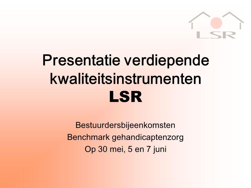 Presentatie verdiepende kwaliteitsinstrumenten LSR Bestuurdersbijeenkomsten Benchmark gehandicaptenzorg Op 30 mei, 5 en 7 juni