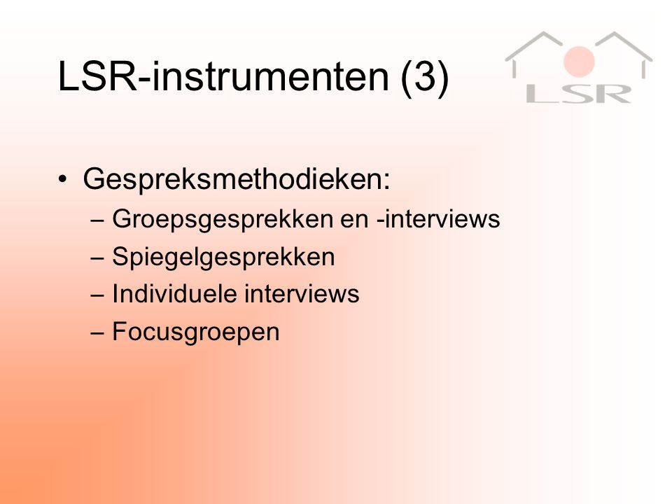 LSR-instrumenten (3) Gespreksmethodieken: –Groepsgesprekken en -interviews –Spiegelgesprekken –Individuele interviews –Focusgroepen