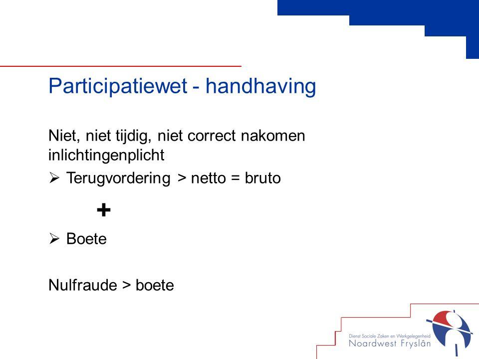 Niet, niet tijdig, niet correct nakomen inlichtingenplicht  Terugvordering > netto = bruto +  Boete Nulfraude > boete Participatiewet - handhaving