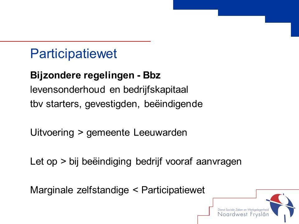 Bijzondere regelingen - Bbz levensonderhoud en bedrijfskapitaal tbv starters, gevestigden, beëindigende Uitvoering > gemeente Leeuwarden Let op > bij beëindiging bedrijf vooraf aanvragen Marginale zelfstandige < Participatiewet Participatiewet