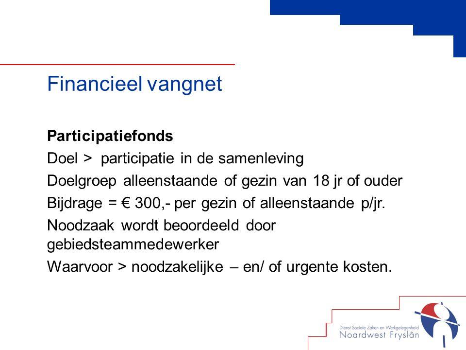 Financieel vangnet Participatiefonds Doel > participatie in de samenleving Doelgroep alleenstaande of gezin van 18 jr of ouder Bijdrage = € 300,- per gezin of alleenstaande p/jr.
