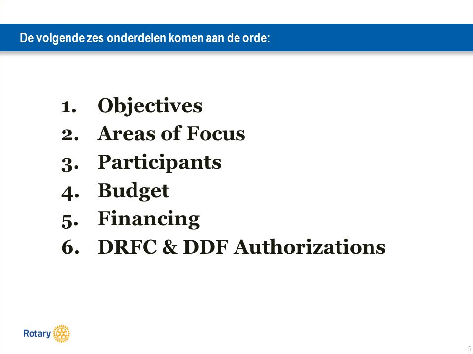 5 De volgende zes onderdelen komen aan de orde: 1.Objectives 2.Areas of Focus 3.Participants 4.Budget 5.Financing 6.DRFC & DDF Authorizations
