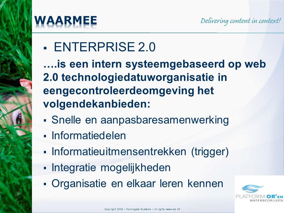 Copyright 2008 – Morningstar Systems – All rights reserved 18  ENTERPRISE 2.0 ….is een intern systeemgebaseerd op web 2.0 technologiedatuworganisatie in eengecontroleerdeomgeving het volgendekanbieden:  Snelle en aanpasbaresamenwerking  Informatiedelen  Informatieuitmensentrekken (trigger)  Integratie mogelijkheden  Organisatie en elkaar leren kennen