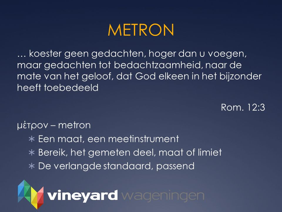 METRON … koester geen gedachten, hoger dan u voegen, maar gedachten tot bedachtzaamheid, naar de mate van het geloof, dat God elkeen in het bijzonder
