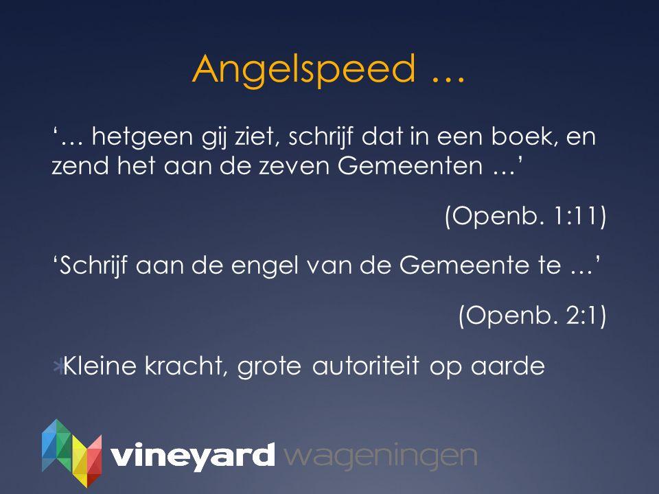 Angelspeed … '… hetgeen gij ziet, schrijf dat in een boek, en zend het aan de zeven Gemeenten …' (Openb. 1:11) 'Schrijf aan de engel van de Gemeente t