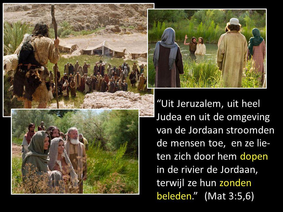 Uit Jeruzalem, uit heel Judea en uit de omgeving van de Jordaan stroomden de mensen toe, en ze lie- ten zich door hem dopen in de rivier de Jordaan, terwijl ze hun zonden beleden. (Mat 3:5,6)