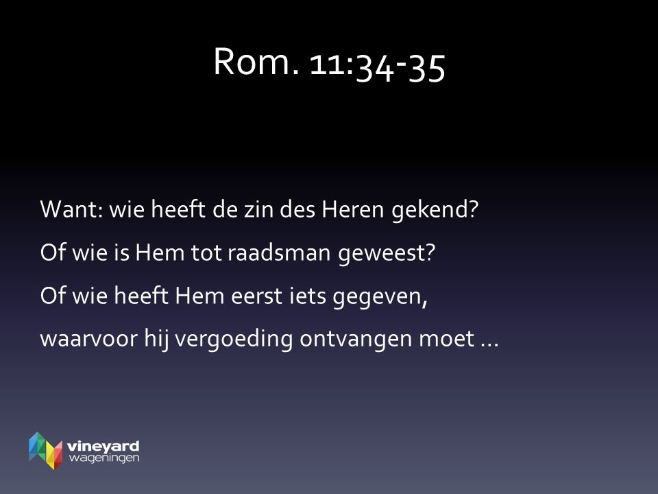Rom. 11:34-35 Want: wie heeft de zin des Heren gekend? Of wie is Hem tot raadsman geweest? Of wie heeft Hem eerst iets gegeven, waarvoor hij vergoedin