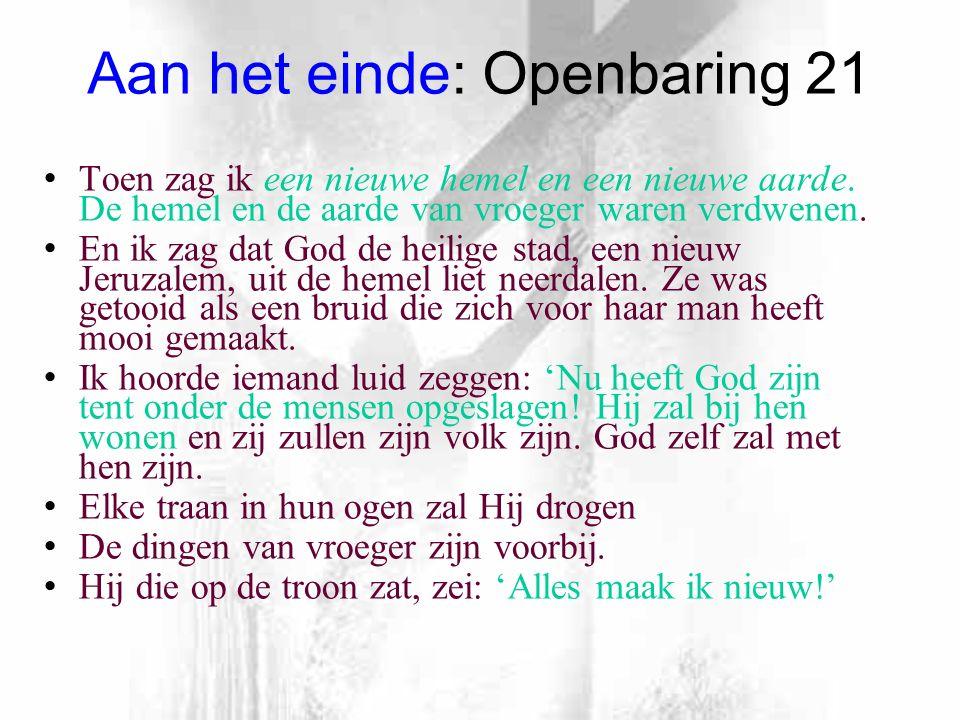 Aan het einde: Openbaring 21 Toen zag ik een nieuwe hemel en een nieuwe aarde.