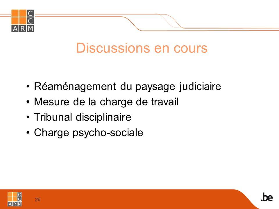 26 Discussions en cours Réaménagement du paysage judiciaire Mesure de la charge de travail Tribunal disciplinaire Charge psycho-sociale