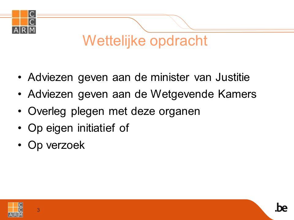 3 Wettelijke opdracht Adviezen geven aan de minister van Justitie Adviezen geven aan de Wetgevende Kamers Overleg plegen met deze organen Op eigen initiatief of Op verzoek