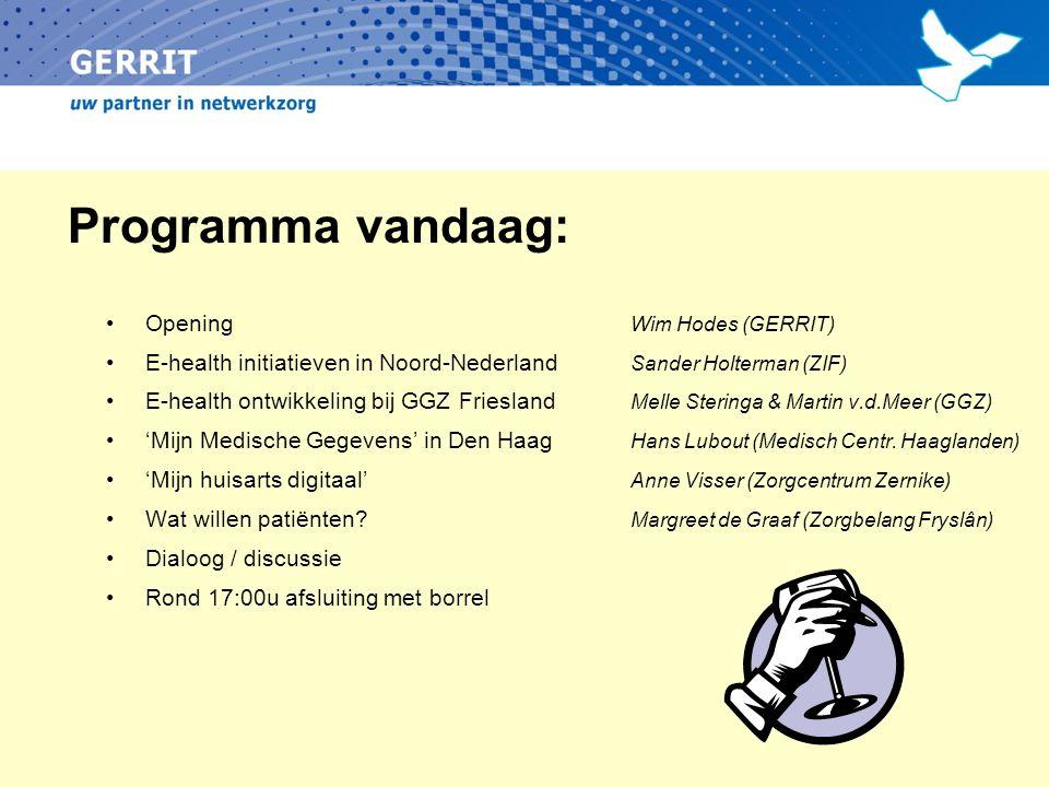 Programma vandaag: Opening Wim Hodes (GERRIT) E-health initiatieven in Noord-Nederland Sander Holterman (ZIF) E-health ontwikkeling bij GGZ Friesland Melle Steringa & Martin v.d.Meer (GGZ) 'Mijn Medische Gegevens' in Den Haag Hans Lubout (Medisch Centr.